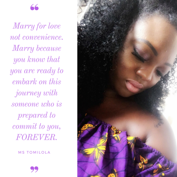 Marry for love not convenience. Marry because you know that you are ready to embark on this journey with someone who is prepared to commit to you, FOREVER. (1)